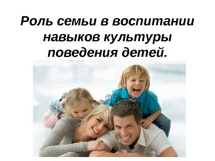 Роль семьи в воспитании навыков культуры поведения детей.