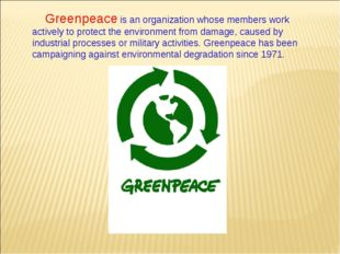 Greenpeace is an organization whose members work actively to protect the envi