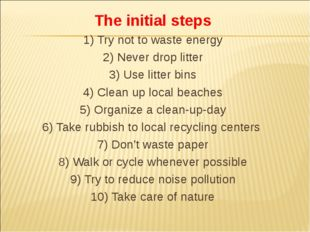 The initial steps 1) Try not to waste energy 2) Never drop litter 3) Use litt