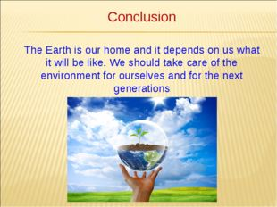 Conclusion The Earth is our home and it depends on us what it will be like. W