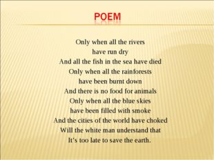 Only when all the rivers have run dry And all the fish in the sea have died
