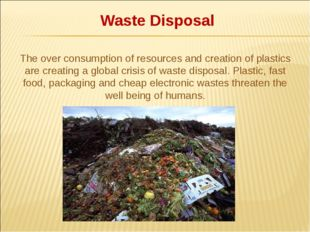 Waste Disposal The over consumption of resources and creation of plastics ar