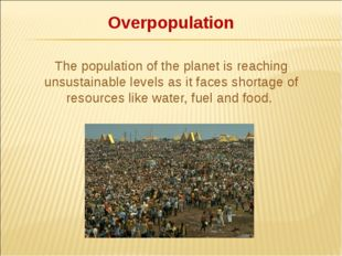 Overpopulation The population of the planet is reaching unsustainable levels