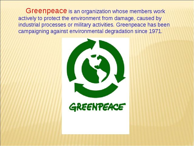 Greenpeace is an organization whose members work actively to protect the envi...