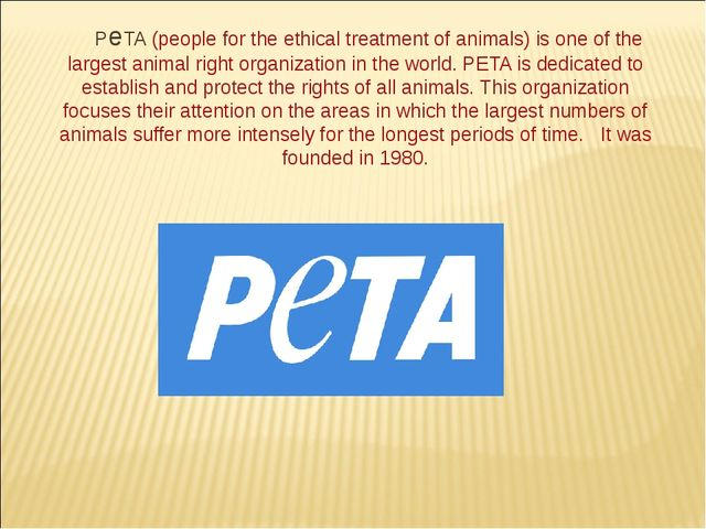 PeTA (people for the ethical treatment of animals) is one of the largest anim...