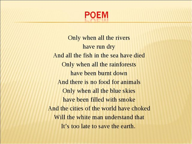 Only when all the rivers have run dry And all the fish in the sea have died...