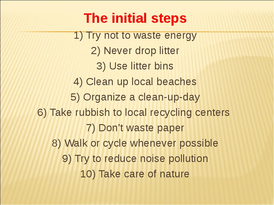 The initial steps 1) Try not to waste energy 2) Never drop litter 3) Use litt...