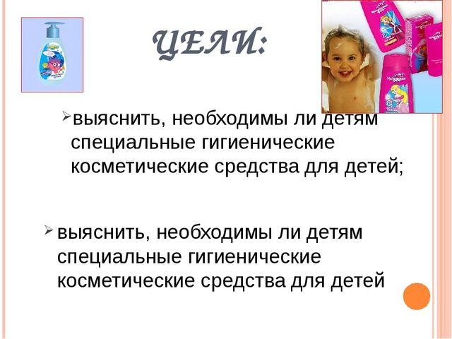 ЦЕЛИ: выяснить, необходимы ли детям специальные гигиенические косметические с...