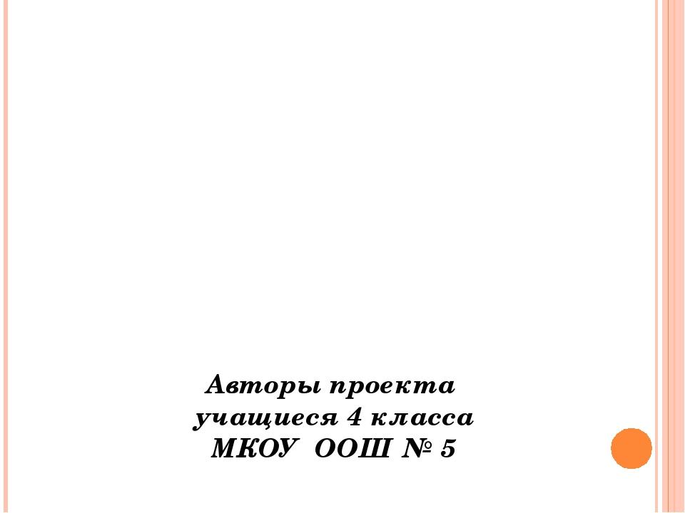 Авторы проекта учащиеся 4 класса МКОУ ООШ № 5