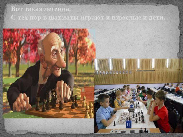 Вот такая легенда. С тех пор в шахматы играют и взрослые и дети.