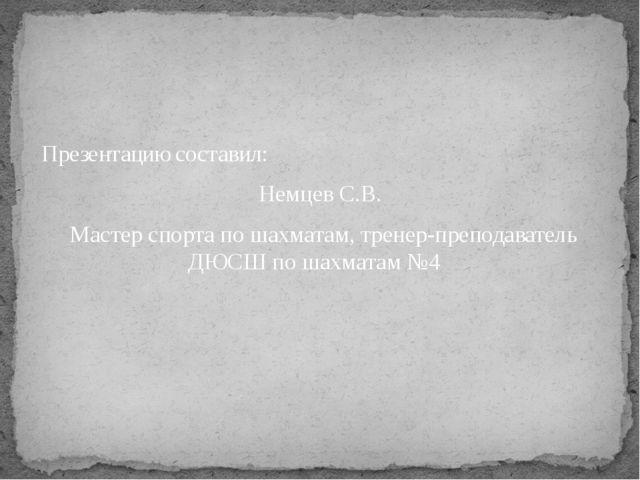 Презентацию составил: Немцев С.В. Мастер спорта по шахматам, тренер-преподава...