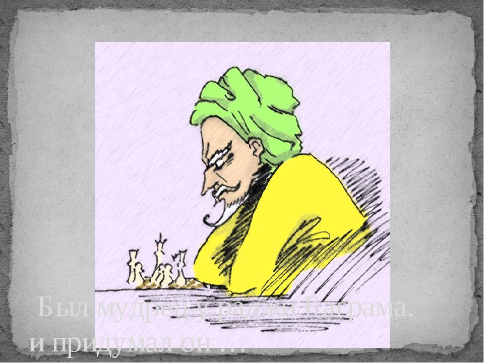 Был мудрец у раджи Баграма. и придумал он …