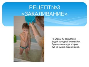 РЕЦЕПТ№3 «ЗАКАЛИВАНИЕ» По утрам ты закаляйся, Водой холодной обливайся. Будеш