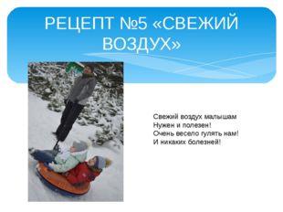 РЕЦЕПТ №5 «СВЕЖИЙ ВОЗДУХ» Свежий воздух малышам Нужен и полезен! Очень весело