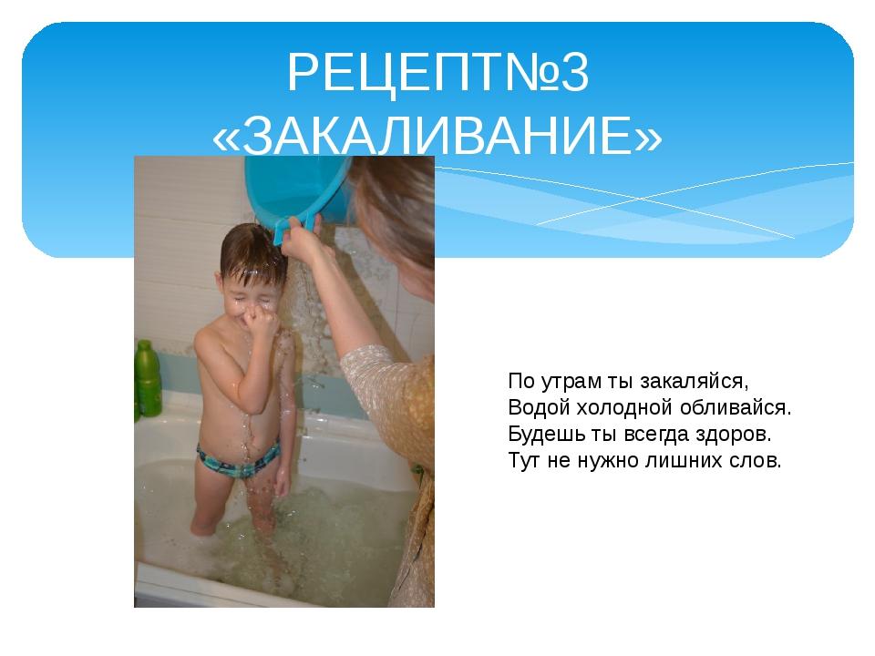 РЕЦЕПТ№3 «ЗАКАЛИВАНИЕ» По утрам ты закаляйся, Водой холодной обливайся. Будеш...