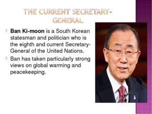 Ban Ki-moon is a South Korean statesman and politician who is the eighth and