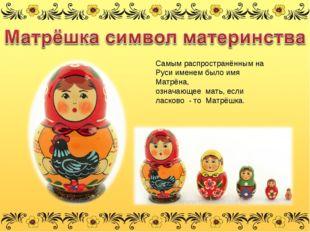 Самым распространённым на Руси именем было имя Матрёна, означающее мать, если