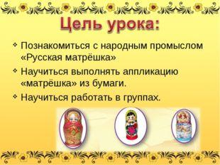 Познакомиться с народным промыслом «Русская матрёшка» Научиться выполнять апп
