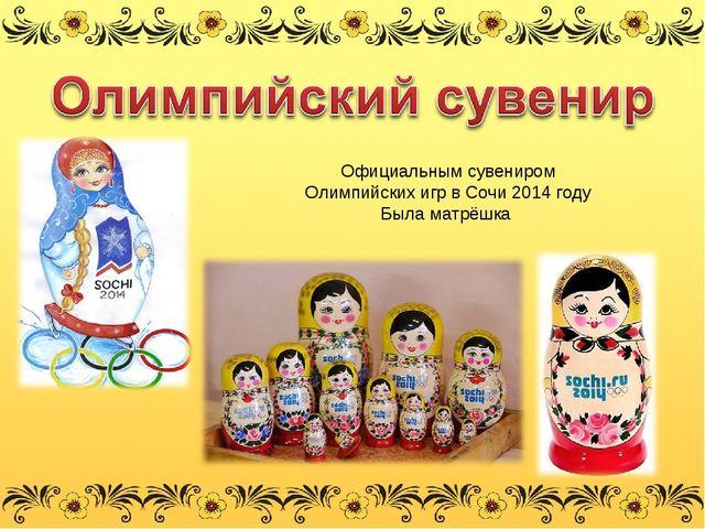 Официальным сувениром Олимпийских игр в Сочи 2014 году Была матрёшка