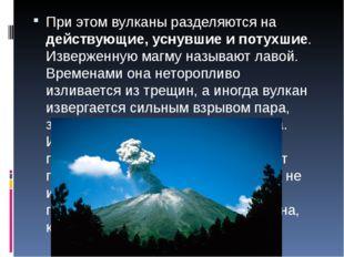 При этом вулканы разделяются на действующие, уснувшие и потухшие. Изверженную