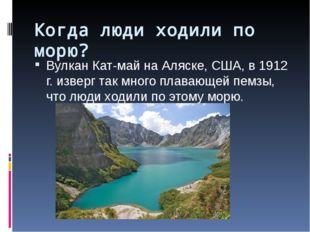 Когда люди ходили по морю? Вулкан Кат-май на Аляске, США, в 1912 г. изверг та