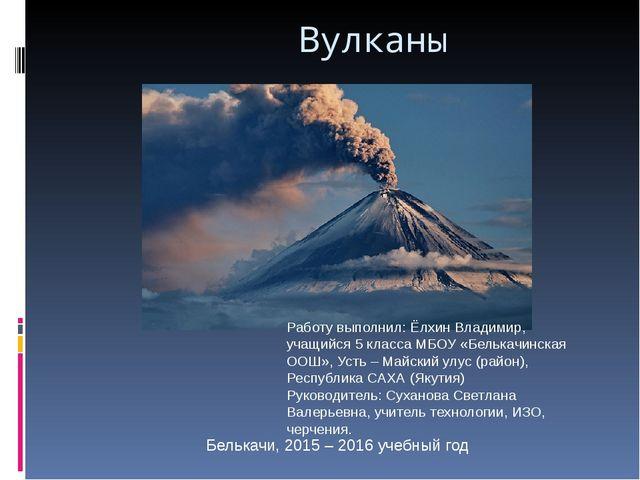 Вулканы Работу выполнил: Ёлхин Владимир, учащийся 5 класса МБОУ «Белькачинск...