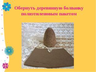 Обернуть деревянную болванку полиэтиленовым пакетом