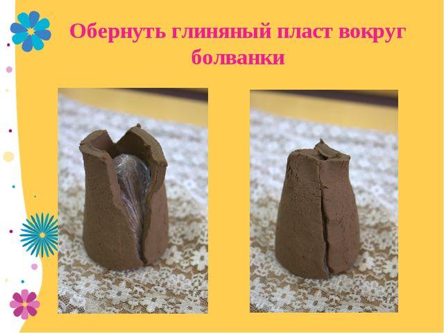 Обернуть глиняный пласт вокруг болванки