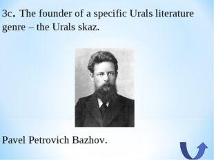 3c. The founder of a specific Urals literature genre – the Urals skaz. Pavel