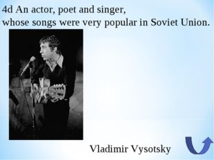 4d An actor, poet and singer, whose songs were very popular in Soviet Union.