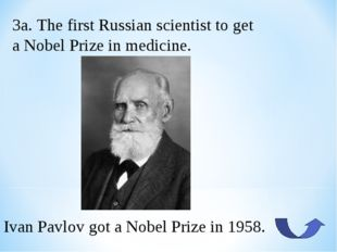 3a. The first Russian scientist to get a Nobel Prize in medicine. Ivan Pavlov