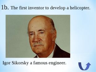 1b. The first inventor to develop a helicopter. Igor Sikorsky a famous engine