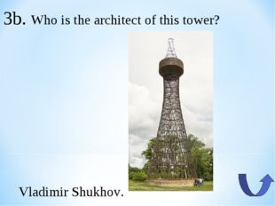 3b. Who is the architect of this tower? Vladimir Shukhov.