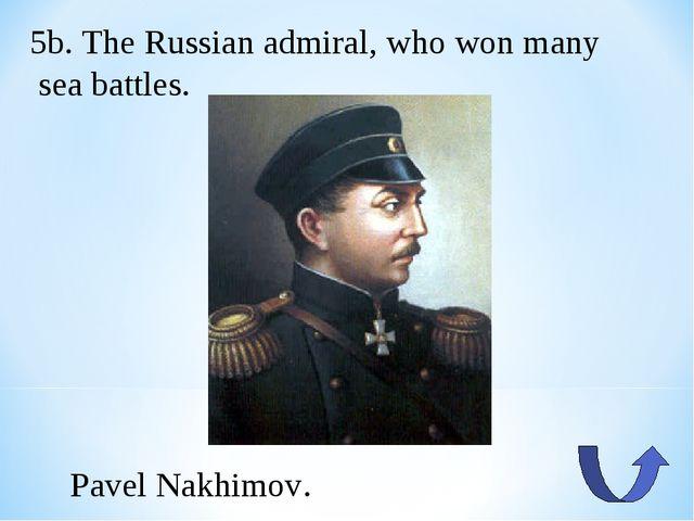 5b. The Russian admiral, who won many sea battles. Pavel Nakhimov.