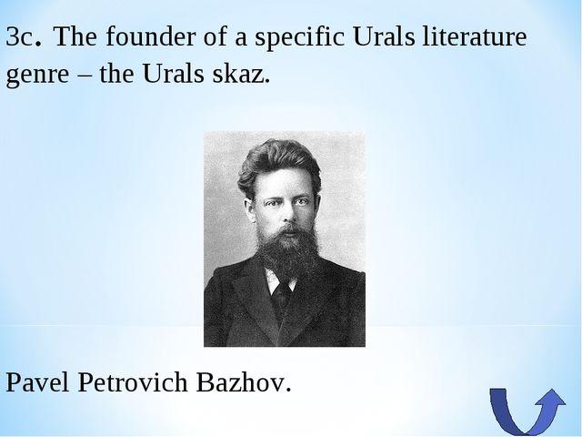 3c. The founder of a specific Urals literature genre – the Urals skaz. Pavel...