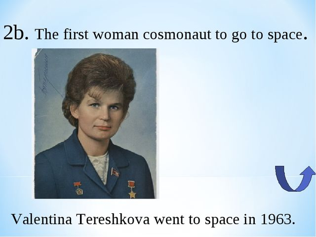 2b. The first woman cosmonaut to go to space. Valentina Tereshkova went to sp...
