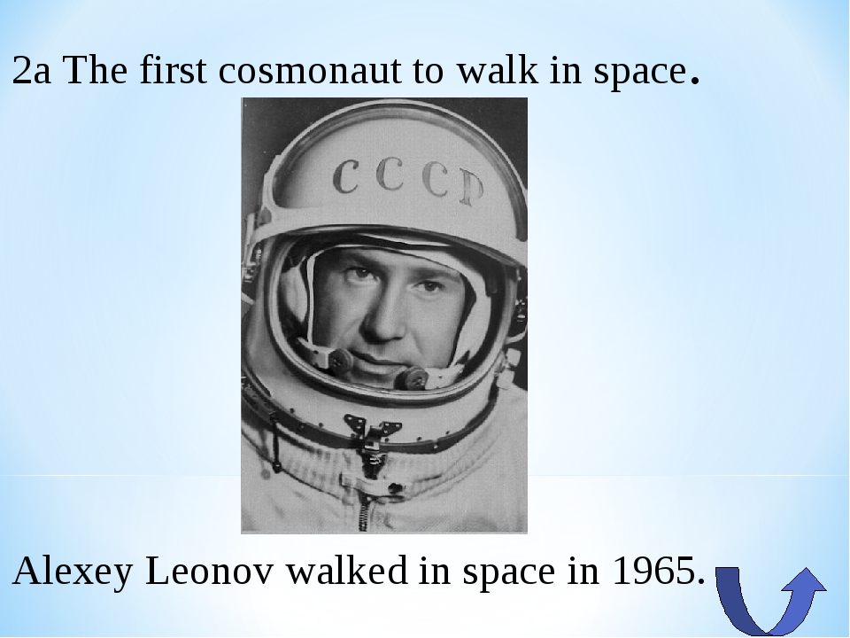 2a The first cosmonaut to walk in space. Alexey Leonov walked in space in 1965.