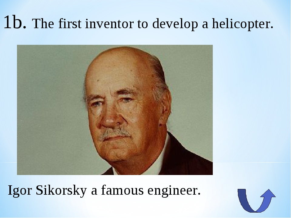 1b. The first inventor to develop a helicopter. Igor Sikorsky a famous engine...