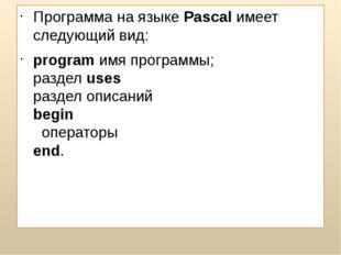 Программа на языке Pascal имеет следующий вид: program имя программы; раздел