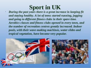 Sport in UK During the past years there is a great increase in keeping fit an