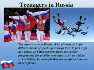 Teenagers in Russia The same is true in Russia. A lot of teens go in for diff