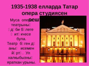 1935-1938 елларда Татар опера студиясен оештыручы Муса опера театрының әдәби