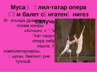 Муса Җәлил-татар опера һәм балет сәнгатенә нигез салучы... Иҗатында драматик