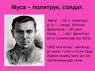 Муса – политрук, солдат. Муса өлкән политрук дәрәҗәсендә Волхов фронтына җибә