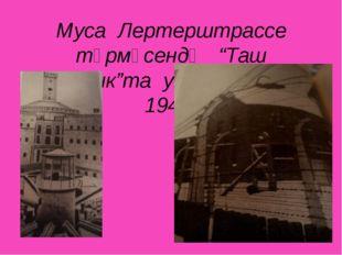 """Муса Лертерштрассе төрмәсендә """"Таш капчык""""та утыра (1943-1944)"""