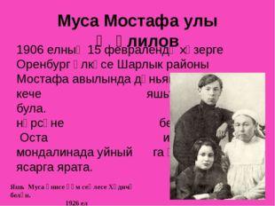 Муса Мостафа улы Җәлилов 1906 елның 15 февралендә хәзерге Оренбург өлкәсе Шар