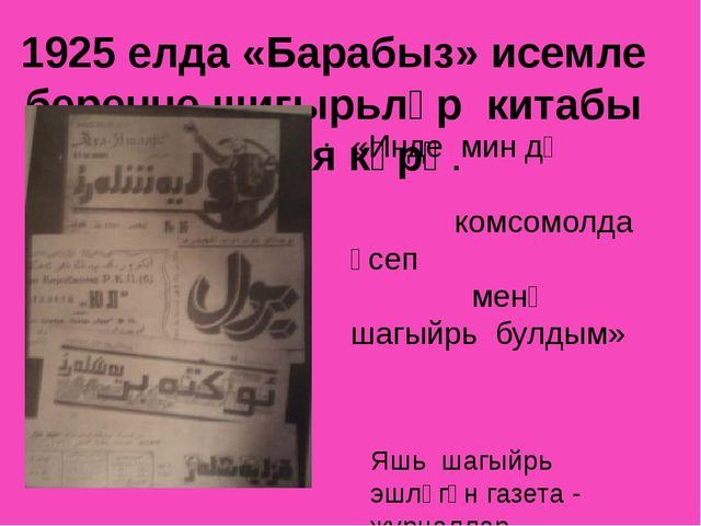 1925 елда «Барабыз» исемле беренче шигырьләр китабы дөнья күрә. «Инде мин дә...