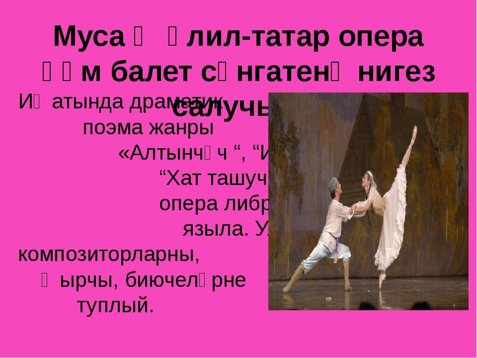 Муса Җәлил-татар опера һәм балет сәнгатенә нигез салучы... Иҗатында драматик...