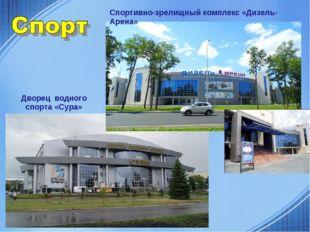 Дворец водного спорта «Сура» Спортивно-зрелищный комплекс «Дизель- Арена»