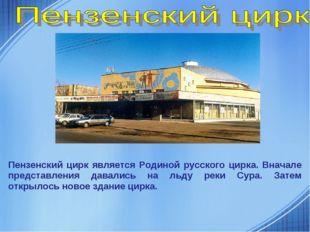Пензенский цирк является Родиной русского цирка. Вначале представления давали